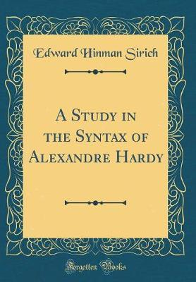 A Study in the Syntax of Alexandre Hardy (Classic Reprint) by Edward Hinman Sirich