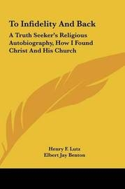 To Infidelity and Back: A Truth Seeker's Religious Autobiography, How I Found Christ and His Church by Elbert Jay Benton image