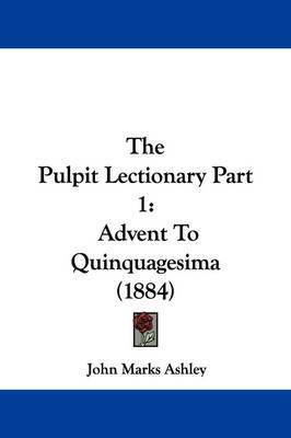 The Pulpit Lectionary Part 1: Advent to Quinquagesima (1884) by John Marks Ashley