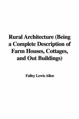 Rural Architecture (Being a Complete Description of Farm Houses, Cottages, and Out Buildings) by Falley Lewis Allen