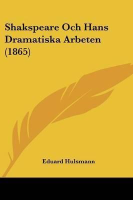 Shakspeare Och Hans Dramatiska Arbeten (1865) by Eduard Hulsmann