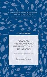 Global Religions and International Relations: A Diplomatic Perspective by Pasquale Ferrara