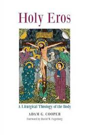 Holy Eros: A Liturgical Theology of the Body by Adam G Cooper