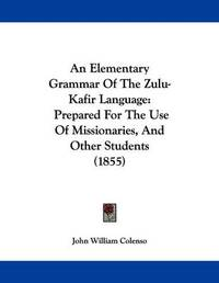 An Elementary Grammar of the Zulu-Kafir Language: Prepared for the Use of Missionaries, and Other Students (1855) by Bishop John William Colenso