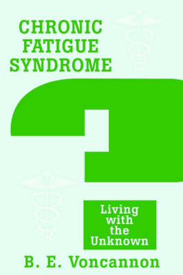 Chronic Fatigue Syndrome: Living with the Unknown by Brian E. Voncannon