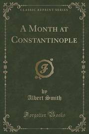 A Month at Constantinople (Classic Reprint) by Albert Smith