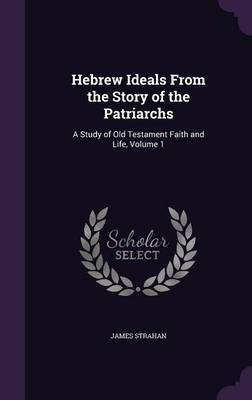 Hebrew Ideals from the Story of the Patriarchs by James Strahan