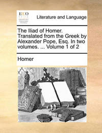 The Iliad of Homer. Translated from the Greek by Alexander Pope, Esq. in Two Volumes. ... Volume 1 of 2 by Homer