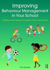 Improving Behaviour Management in Your School by Tim Dansie
