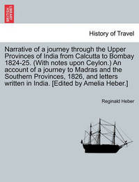 Narrative of a Journey Through the Upper Provinces of India from Calcutta to Bombay 1824-25. (with Notes Upon Ceylon.) an Account of a Journey to Madras and the Southern Provinces, 1826, and Letters Written in India. [Edited by Amelia Heber.] by Reginald Heber