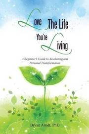 Love the Life You're Living by Phd Bryan Arndt