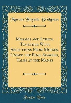 Mosaics and Lyrics, Together with Selections from Mosses, Under the Pine, Seaweed, Tales at the Manse (Classic Reprint) by Marcus Fayette Bridgman