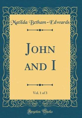 John and I, Vol. 1 of 3 (Classic Reprint) by . Matilda Betham -Edwards image