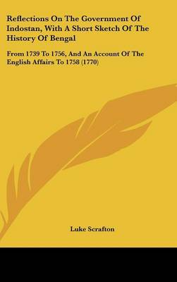 Reflections On The Government Of Indostan, With A Short Sketch Of The History Of Bengal: From 1739 To 1756, And An Account Of The English Affairs To 1758 (1770) by Luke Scrafton image