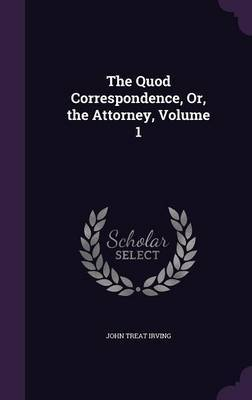 The Quod Correspondence, Or, the Attorney, Volume 1 by John Treat Irving