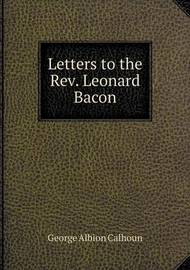 Letters to the REV. Leonard Bacon by George Albion Calhoun