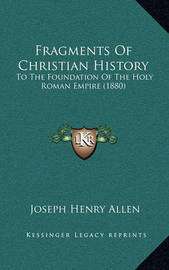 Fragments of Christian History: To the Foundation of the Holy Roman Empire (1880) by Joseph Henry Allen