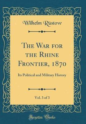 The War for the Rhine Frontier, 1870, Vol. 3 of 3 by Wilhelm Rustow