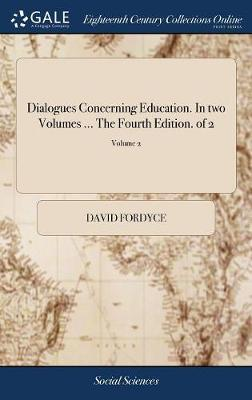 Dialogues Concerning Education. in Two Volumes ... the Fourth Edition. of 2; Volume 2 by David Fordyce