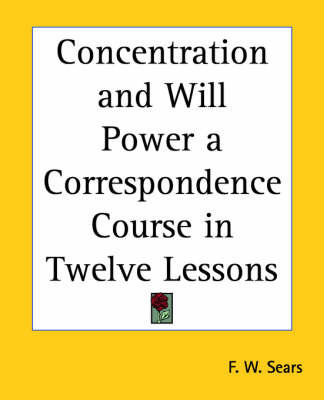 Concentration and Will Power a Correspondence Course in Twelve Lessons by F.W. Sears