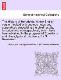 The History of Herodotus. a New English Version, Edited with Copious Notes and Appendices Embodying the Chief Results, Historical and Ethnographical, Which Have Been Obtained in ... Vol. III, Third Edition by . Herodotus