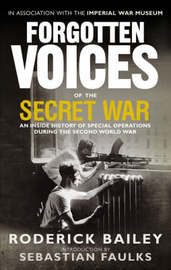 Forgotten Voices of the Secret War: An Inside History of Special Operations in the Second World War by Roderick Bailey