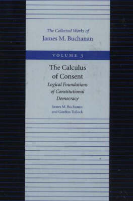 The Calculus of Consent - Logical Foundtions of Constitutional Democracy: v. 3 by James M Buchanan image