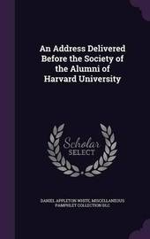 An Address Delivered Before the Society of the Alumni of Harvard University by Daniel Appleton White