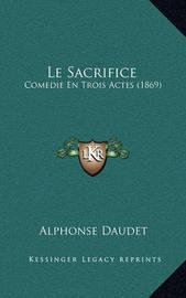 Le Sacrifice: Comedie En Trois Actes (1869) by Alphonse Daudet