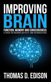 Improving Brain Function, Memory and Consciousness: A Focus on Neuroplasticity a by Thomas D Edison