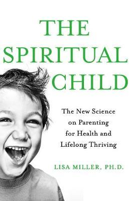 The Spiritual Child: The New Science on Parenting for Health and Lifelong Thriving by Lisa Miller image