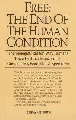 Free: the End of the Human Condition by Jeremy Griffith