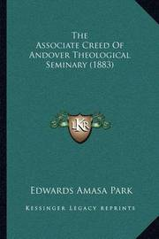 The Associate Creed of Andover Theological Seminary (1883) by Edwards Amasa Park