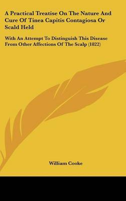 A Practical Treatise On The Nature And Cure Of Tinea Capitis Contagiosa Or Scald Held: With An Attempt To Distinguish This Disease From Other Affections Of The Scalp (1822) by William Cooke image