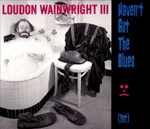 Haven't Got the Blues (Yet) by Loudon Wainwright III image