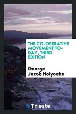 The Co-Operative Movement To-Day, Third Edition by George Jacob Holyoake
