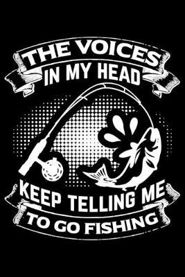 The Voices in my head keep telling me to go fishing by Fish Publishing