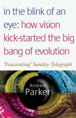 In the Blink of an Eye: How Vision Kick-started the Big Bang of Evolution by Andrew Parker