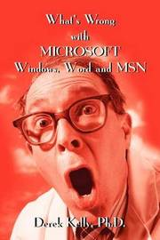 What's Wrong with Microsoft Windows, Word and MSN by Derek Kelly, PH.D.