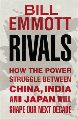 Rivals: How the Power Struggle Between China, India and Japan Will Shape Our Next Decade by Bill Emmott image