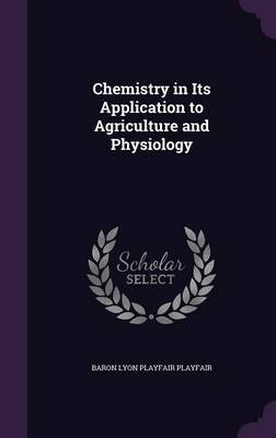 Chemistry in Its Application to Agriculture and Physiology by Baron Lyon Playfair Playfair