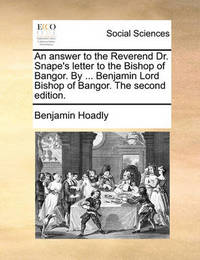 An Answer to the Reverend Dr. Snape's Letter to the Bishop of Bangor. by ... Benjamin Lord Bishop of Bangor. the Second Edition. by Benjamin Hoadly