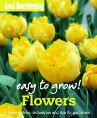 Good Housekeeping Easy to Grow! Flowers by Good Housekeeping Institute