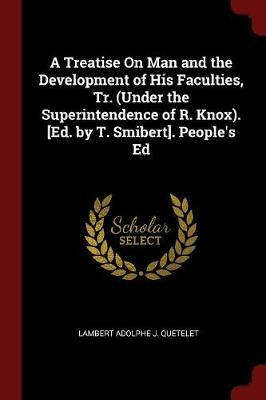 A Treatise on Man and the Development of His Faculties, Tr. (Under the Superintendence of R. Knox). [Ed. by T. Smibert]. People's Ed by Lambert Adolphe J Quetelet