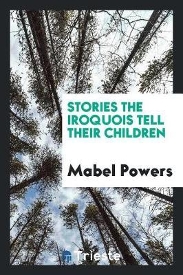 Stories the Iroquois Tell Their Children by Mabel Powers