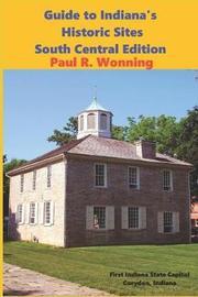 Guide to Indiana's Historic Sites - South Central Edition by Paul R Wonning