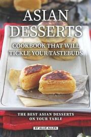 Asian Desserts Cookbook That Will Tickle Your Tastebuds by Allie Allen