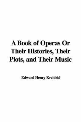 A Book of Operas or Their Histories, Their Plots, and Their Music by Edward Henry Krehbiel image