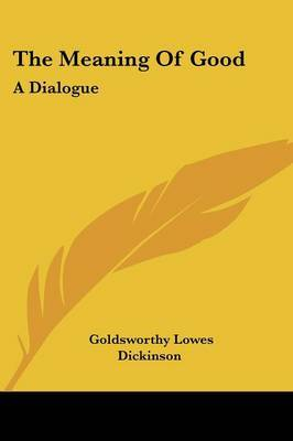 The Meaning of Good: A Dialogue by Goldsworthy Lowes Dickinson image