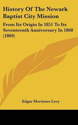 History Of The Newark Baptist City Mission: From Its Origin In 1851 To Its Seventeenth Anniversary In 1868 (1869) by Edgar Mortimer Levy image